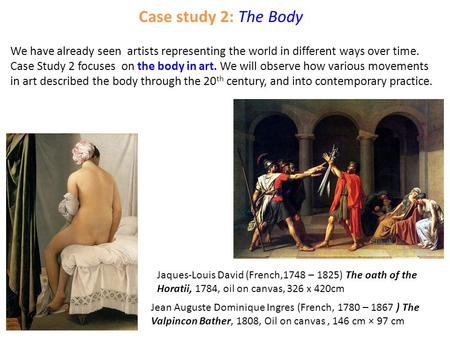 Case study 2: The Body We have already seen artists representing the world in different ways over time. Case Study 2 focuses on the body in art. We will.