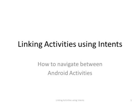 Linking Activities using Intents How to navigate between Android Activities 1Linking Activities using Intents.