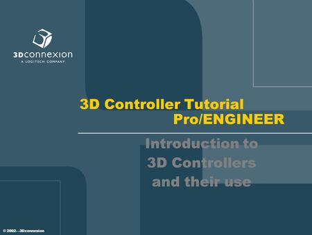 © 2002—3Dconnexion 3D Controller Tutorial Pro/ENGINEER Introduction to 3D Controllers and their use.
