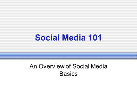 Social Media 101 An Overview of Social Media Basics.
