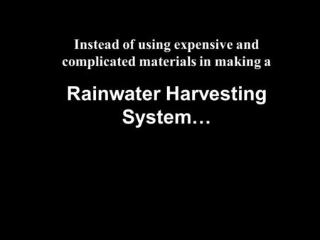 Instead of using expensive and complicated materials in making a Rainwater Harvesting System…