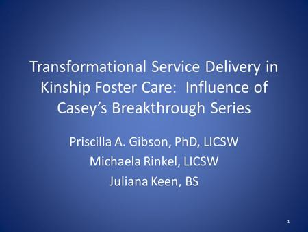 Transformational Service Delivery in Kinship Foster Care: Influence of Casey's Breakthrough Series Priscilla A. Gibson, PhD, LICSW Michaela Rinkel, LICSW.