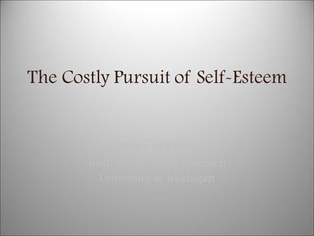 The Costly Pursuit of Self-Esteem Amy Canevello Institute for Social Research University of Michigan.