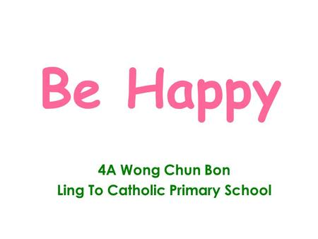 Be Happy 4A Wong Chun Bon Ling To Catholic Primary School.