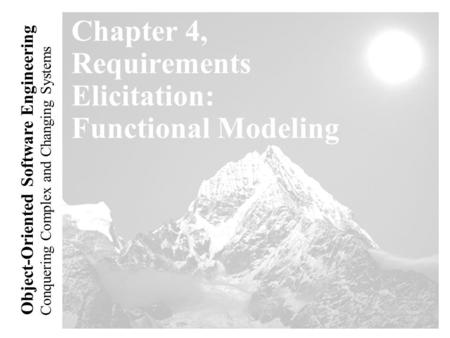 Conquering Complex and Changing Systems Object-Oriented Software Engineering Chapter 4, Requirements Elicitation: Functional Modeling.