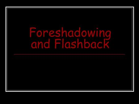 Foreshadowing and Flashback. What Is… Flashback? Foreshadowing? In this presentation, you will learn the difference between flashback and foreshadowing.