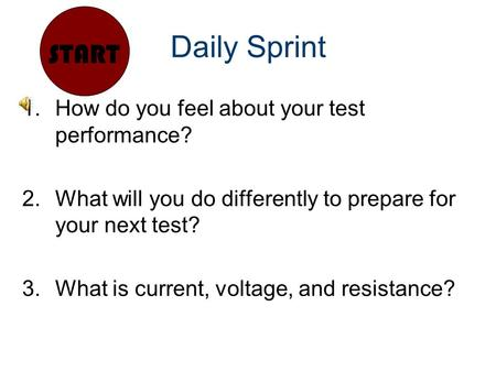Daily Sprint 1.How do you feel about your test performance? 2.What will you do differently to prepare for your next test? 3.What is current, voltage, and.