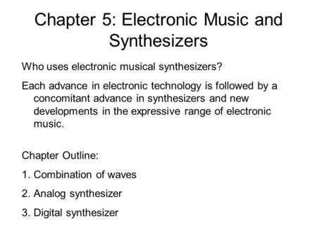 Chapter 5: Electronic Music and Synthesizers Who uses electronic musical synthesizers? Each advance in electronic technology is followed by a concomitant.