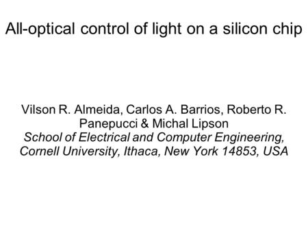 All-optical control of light on a silicon chip Vilson R. Almeida, Carlos A. Barrios, Roberto R. Panepucci & Michal Lipson School of Electrical and Computer.