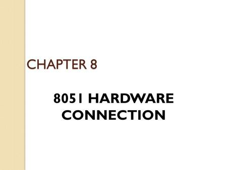 CHAPTER 8 8051 HARDWARE CONNECTION. Pin Description 8051 family members ◦ e.g., 8751, 89C51, 89C52, DS89C4x0) ◦ Have 40 pins dedicated for various functions.