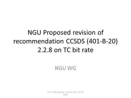 NGU Proposed revision of recommendation CCSDS (401-B-20) 2.2.8 on TC bit rate NGU WG Fall CCSDS Meeting - London UK - Oct 25, 2010.