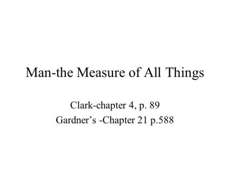 Man-the Measure of All Things Clark-chapter 4, p. 89 Gardner's -Chapter 21 p.588.