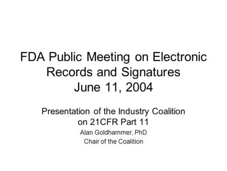 FDA Public Meeting on Electronic Records and Signatures June 11, 2004 Presentation of the Industry Coalition on 21CFR Part 11 Alan Goldhammer, PhD Chair.