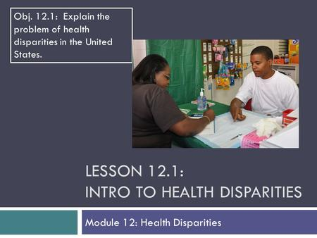 LESSON 12.1: INTRO TO HEALTH DISPARITIES Module 12: Health Disparities Obj. 12.1: Explain the problem of health disparities in the United States.