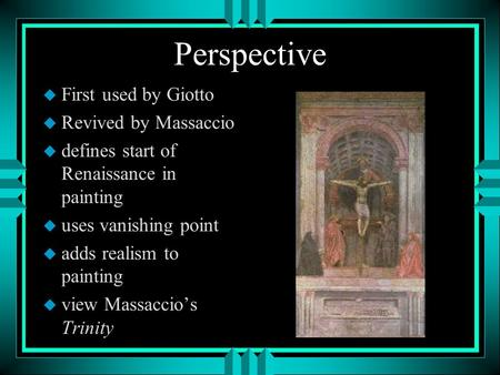 Perspective u First used by Giotto u Revived by Massaccio u defines start of Renaissance in painting u uses vanishing point u adds realism to painting.