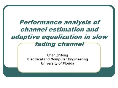 Performance analysis of channel estimation and adaptive equalization in slow fading channel Chen Zhifeng Electrical and Computer Engineering University.