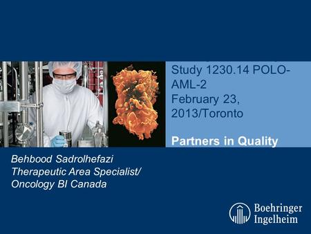 Boehringer Ingelheim Investigator Meeting Study 1230.14 POLO- AML-2 February 23, 2013/Toronto Behbood Sadrolhefazi Therapeutic Area Specialist/ Oncology.