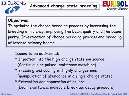 Oliver Kester I3 EURONS EURONS, EURISOL-DS Town Meeting, Helsinki, Finland, Sept. 2007 Advanced charge state breeding Objectives: To optimize the charge.