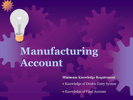 Manufacturing Account Minimum Knowledge Requirement Knowledge of Double Entry System Knowledge of Final Account.