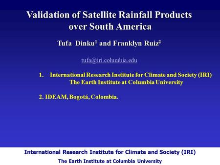 International Research Institute for Climate and Society Validation of Satellite Rainfall Products over South America over South America Tufa Dinku 1 and.