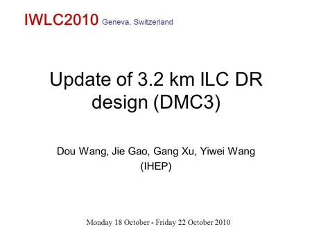 Update of 3.2 km ILC DR design (DMC3) Dou Wang, Jie Gao, Gang Xu, Yiwei Wang (IHEP) IWLC2010 Monday 18 October - Friday 22 October 2010 Geneva, Switzerland.