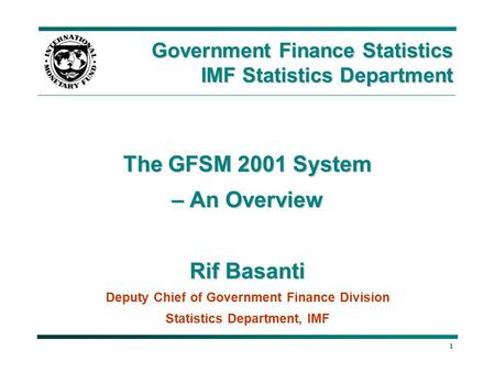 1 The GFSM 2001 System – An Overview Rif Basanti Deputy Chief of Government Finance Division Statistics Department, IMF Government Finance Statistics IMF.