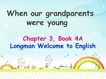 When our grandparents were young Chapter 3, Book 4A Longman Welcome to English.