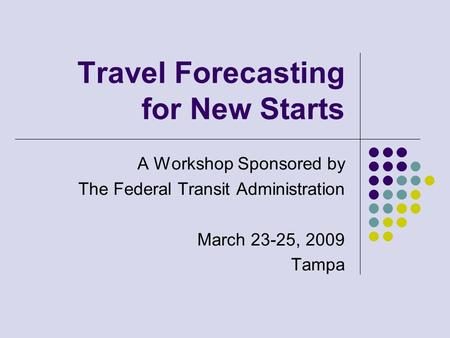 Travel Forecasting for New Starts A Workshop Sponsored by The Federal Transit Administration March 23-25, 2009 Tampa.