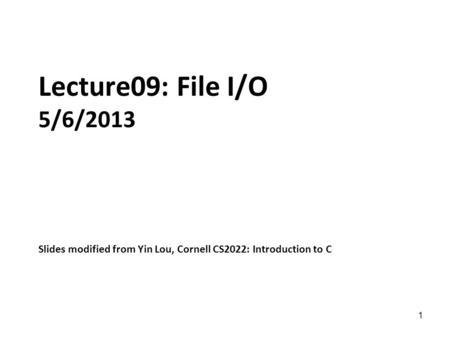 1 Lecture09: File I/O 5/6/2013 Slides modified from Yin Lou, Cornell CS2022: Introduction to C.