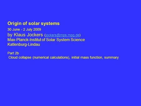 Origin of solar systems 30 June - 2 July 2009 by Klaus Jockers Max-Planck-Institut of Solar System Science Katlenburg-Lindau.