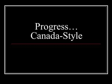 Progress… Canada-Style. New Provinces Join Manitoba created 1870 British Columbia joins 1871 Prince Edward Island 1873 Arctic Islands 1880 Alberta 1905.