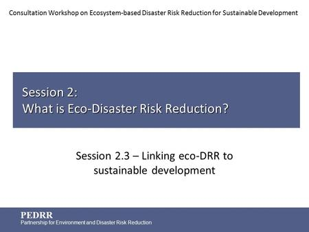 PEDRR Partnership for Environment and Disaster Risk Reduction Session 2: What is Eco-Disaster Risk Reduction? Session 2.3 – Linking eco-DRR to sustainable.