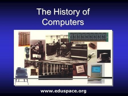 The History of Computers www.eduspace.org. What is a computer? A computer is an electronic machine that accepts information (Data), processes it according.