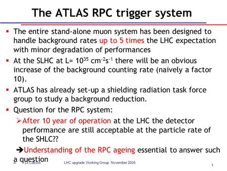 1 A.Di Ciaccio LHC upgrade Working Group November 2005 The ATLAS RPC trigger system  The entire stand-alone muon system has been designed to handle background.