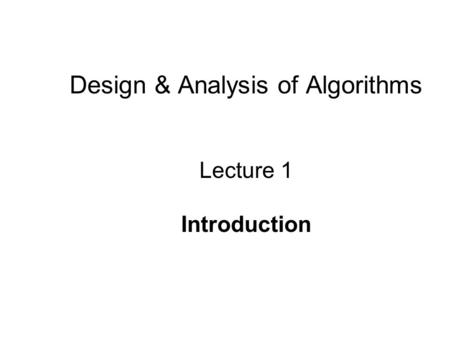Design & Analysis of Algorithms Lecture 1 Introduction.