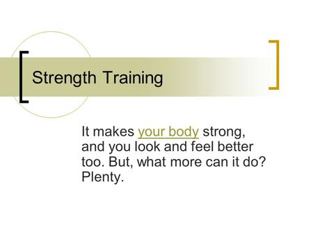 Strength Training It makes your body strong, and you look and feel better too. But, what more can it do? Plenty.your body.