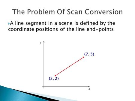 A line segment in a scene is defined by the coordinate positions of the line end-points x y (2, 2) (7, 5)