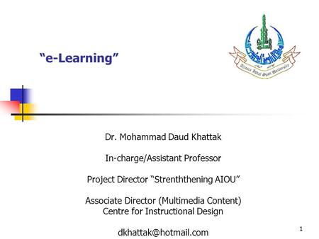 "1 ""e-Learning"" Dr. Mohammad Daud Khattak In-charge/Assistant Professor Project Director ""Strenththening AIOU"" Associate Director (Multimedia Content) Centre."