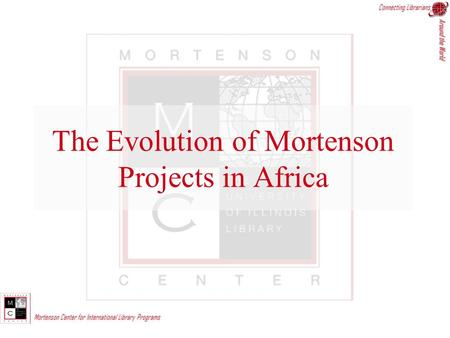 Connecting Librarians Around the World Mortenson Center for International Library Programs The Evolution of Mortenson Projects in Africa.