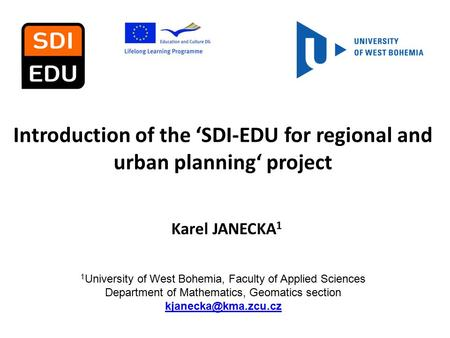 Introduction of the 'SDI-EDU for regional and urban planning' project Karel JANECKA 1 1 University of West Bohemia, Faculty of Applied Sciences Department.