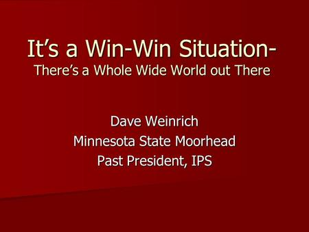Dave Weinrich Minnesota State Moorhead Past President, IPS It's a Win-Win Situation- There's a Whole Wide World out There.