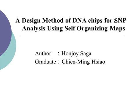 A Design Method of DNA chips for SNP Analysis Using Self Organizing Maps Author : Honjoy Saga Graduate : Chien-Ming Hsiao.