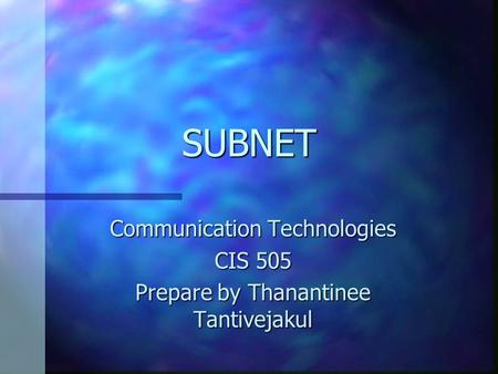 SUBNET Communication Technologies CIS 505 Prepare by Thanantinee Tantivejakul.