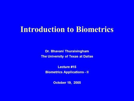 Introduction to Biometrics Dr. Bhavani Thuraisingham The University of Texas at Dallas Lecture #15 Biometrics Applications - II October 19, 2005.
