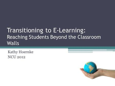 Transitioning to E-Learning: Reaching Students Beyond the Classroom Walls Kathy Hoernke NCU 2012.