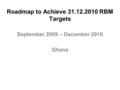 Roadmap to Achieve 31.12.2010 RBM Targets September 2009 – December 2010 Ghana.