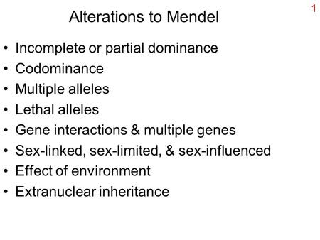 1 Alterations to Mendel Incomplete or partial dominance Codominance Multiple alleles Lethal alleles Gene interactions & multiple genes Sex-linked, sex-limited,
