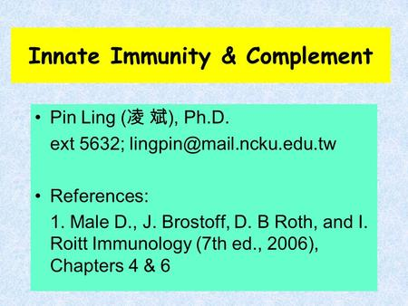 Innate Immunity & Complement Pin Ling ( 凌 斌 ), Ph.D. ext 5632; References: 1. Male D., J. Brostoff, D. B Roth, and I. Roitt Immunology.