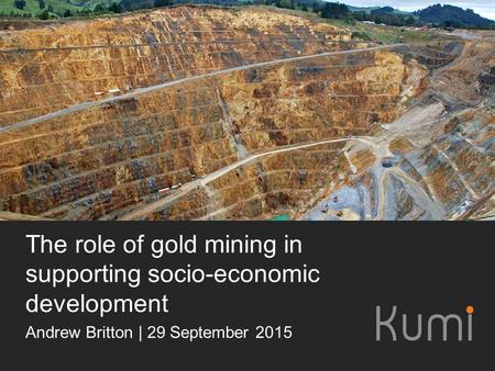 The role of gold mining in supporting socio-economic development Andrew Britton | 29 September 2015.