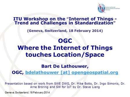 Geneva, Switzerland, 18 February 2014 OGC Where the Internet of Things touches Location/Space Bart De Lathouwer, OGC, bdelathouwer [at] opengeospatial.orgbdelathouwer.